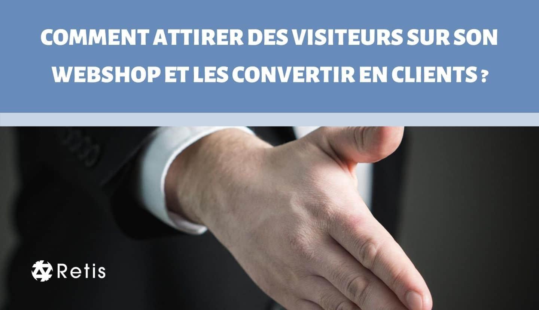 COMMENT ATTIRER DES VISITEURS SUR SON WEBSHOP ET LES CONVERTIR EN CLIENTS ?